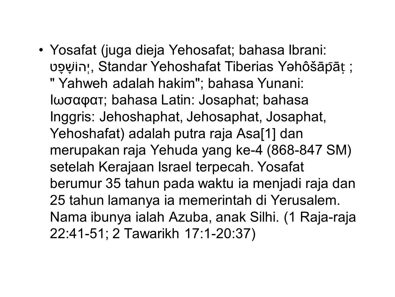 Yosafat (juga dieja Yehosafat; bahasa Ibrani: יְהוֹשָׁפָט, Standar Yehoshafat Tiberias Yəhôšāp̄āṭ ; Yahweh adalah hakim ; bahasa Yunani: Ιωσαφατ; bahasa Latin: Josaphat; bahasa Inggris: Jehoshaphat, Jehosaphat, Josaphat, Yehoshafat) adalah putra raja Asa[1] dan merupakan raja Yehuda yang ke-4 (868-847 SM) setelah Kerajaan Israel terpecah.
